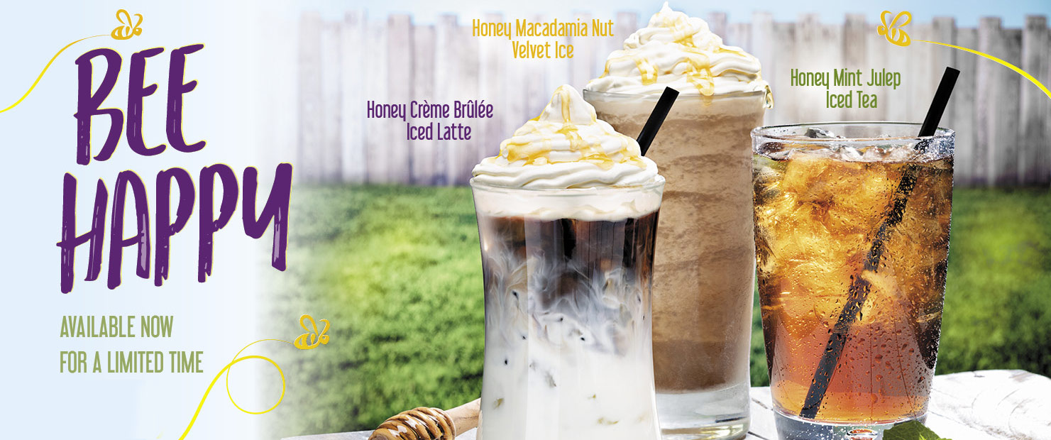 Bee Happy.  Honey Macadamia Nut Velvet Ice.  Honey Creme Brulee Iced Latte.  Honey Mint Julep Iced Tea.  For a Limited Time.