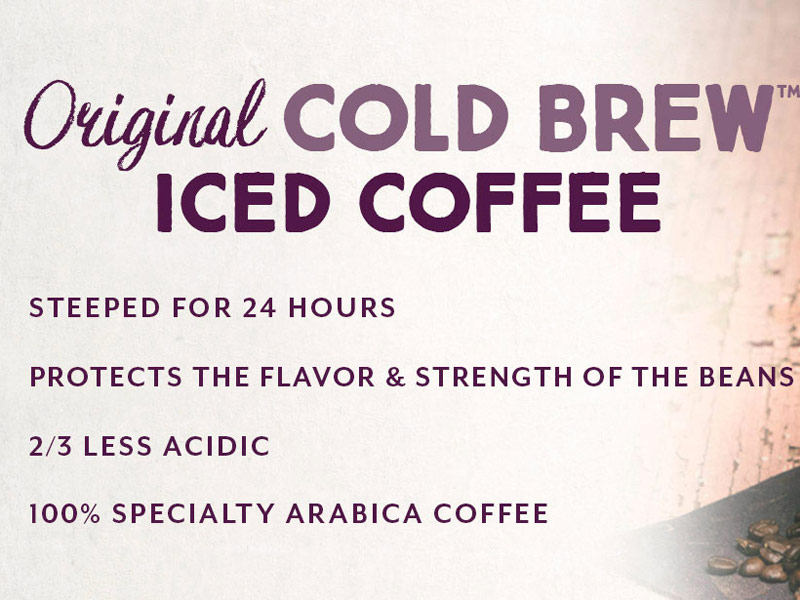 Original Cold Brew Iced Coffee.  Steeped for 24 hours, protects the flavor an strength of the beans. Two thirds less acidic.